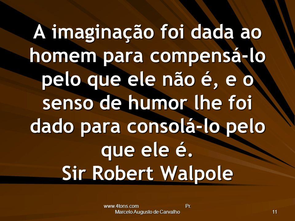 www.4tons.com Pr. Marcelo Augusto de Carvalho 11 A imaginação foi dada ao homem para compensá-lo pelo que ele não é, e o senso de humor lhe foi dado p