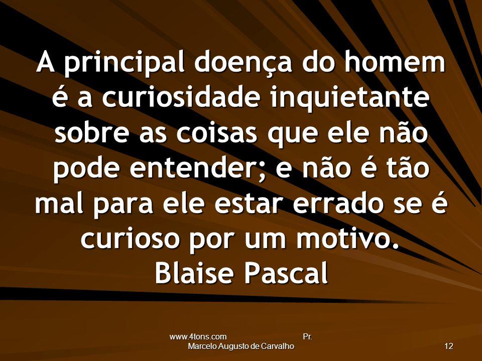 www.4tons.com Pr. Marcelo Augusto de Carvalho 12 A principal doença do homem é a curiosidade inquietante sobre as coisas que ele não pode entender; e