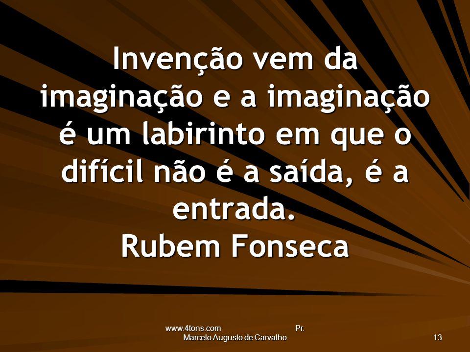 www.4tons.com Pr. Marcelo Augusto de Carvalho 13 Invenção vem da imaginação e a imaginação é um labirinto em que o difícil não é a saída, é a entrada.