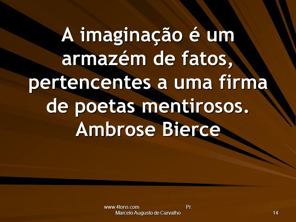 www.4tons.com Pr. Marcelo Augusto de Carvalho 14 A imaginação é um armazém de fatos, pertencentes a uma firma de poetas mentirosos. Ambrose Bierce