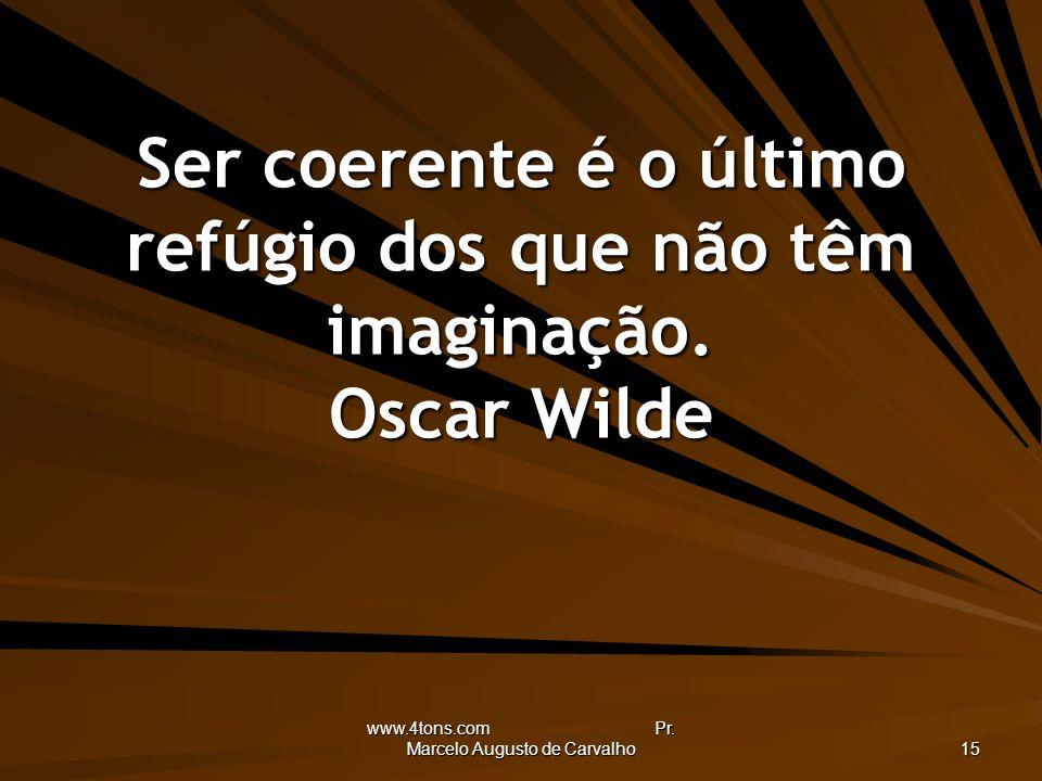 www.4tons.com Pr. Marcelo Augusto de Carvalho 15 Ser coerente é o último refúgio dos que não têm imaginação. Oscar Wilde