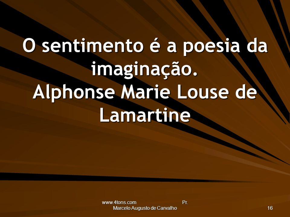 www.4tons.com Pr. Marcelo Augusto de Carvalho 16 O sentimento é a poesia da imaginação. Alphonse Marie Louse de Lamartine