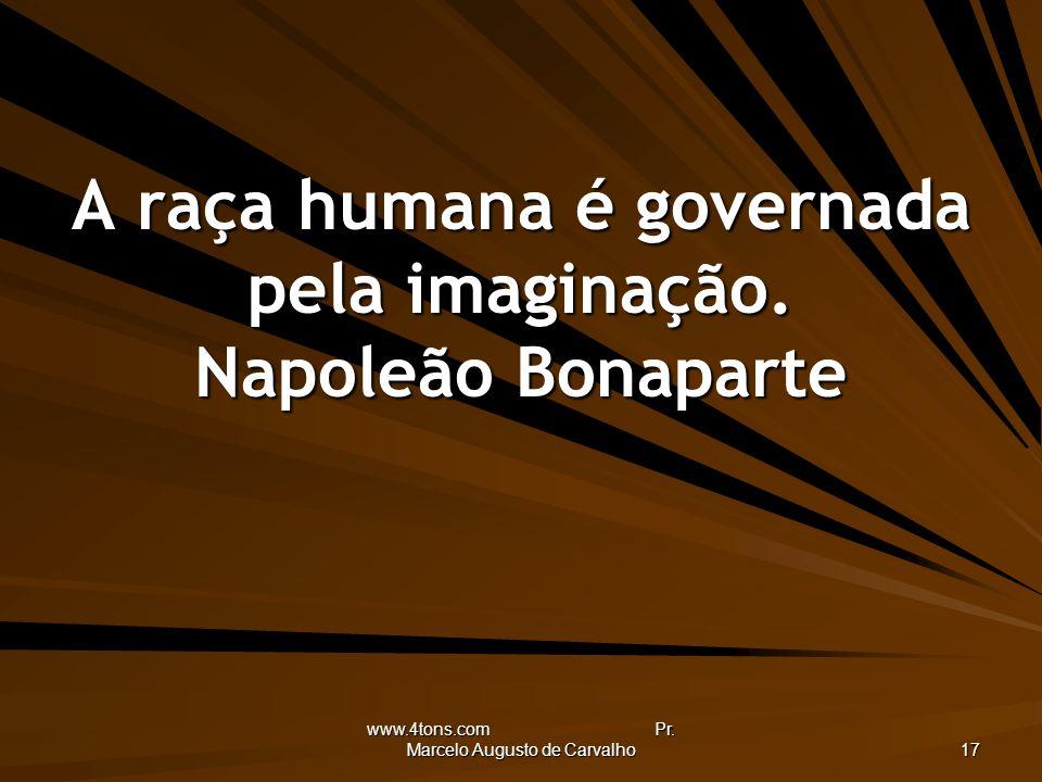 www.4tons.com Pr. Marcelo Augusto de Carvalho 17 A raça humana é governada pela imaginação. Napoleão Bonaparte
