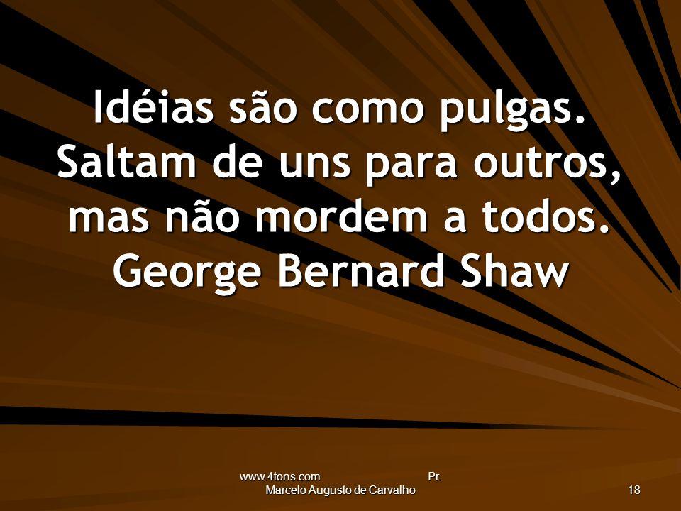 www.4tons.com Pr. Marcelo Augusto de Carvalho 18 Idéias são como pulgas. Saltam de uns para outros, mas não mordem a todos. George Bernard Shaw