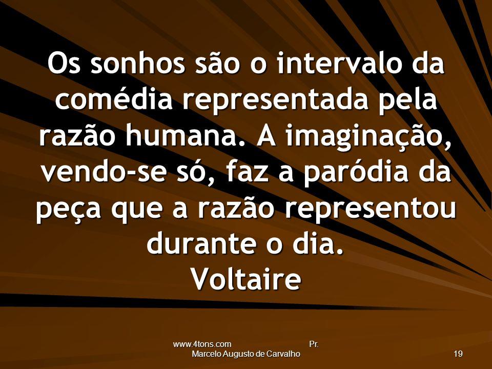 www.4tons.com Pr. Marcelo Augusto de Carvalho 19 Os sonhos são o intervalo da comédia representada pela razão humana. A imaginação, vendo-se só, faz a
