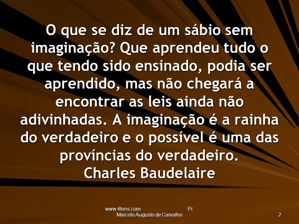 www.4tons.com Pr. Marcelo Augusto de Carvalho 2 O que se diz de um sábio sem imaginação? Que aprendeu tudo o que tendo sido ensinado, podia ser aprend