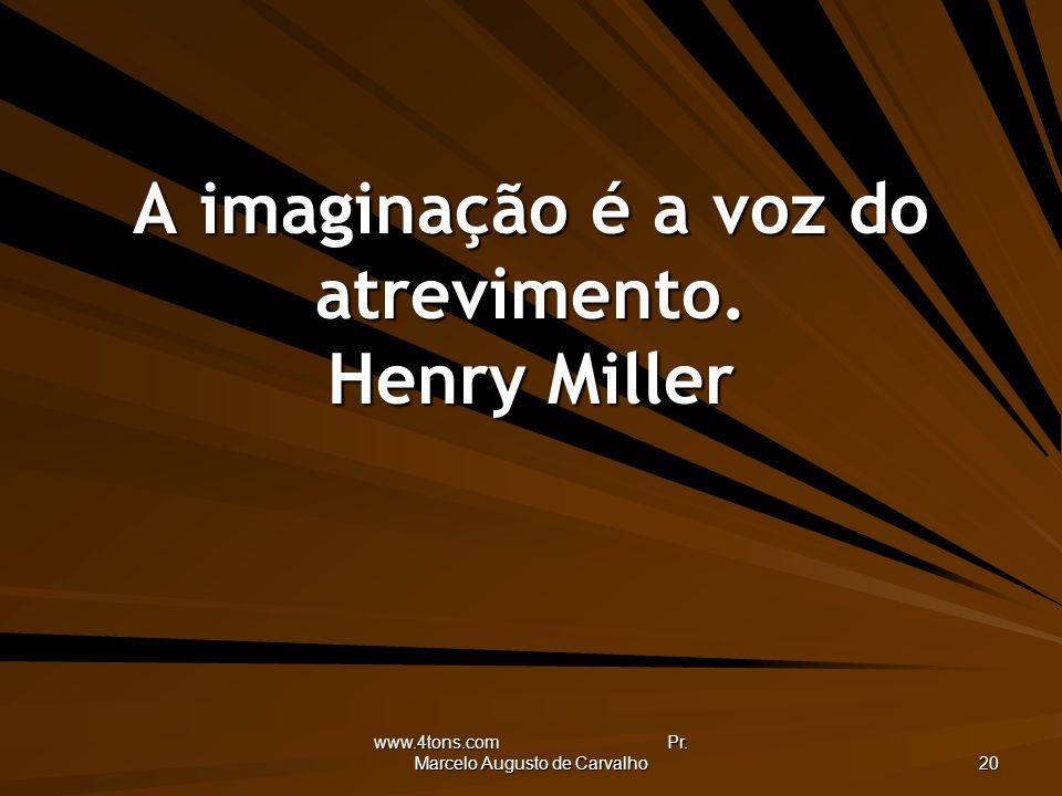 www.4tons.com Pr. Marcelo Augusto de Carvalho 20 A imaginação é a voz do atrevimento. Henry Miller