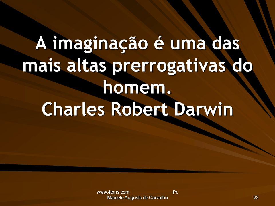 www.4tons.com Pr. Marcelo Augusto de Carvalho 22 A imaginação é uma das mais altas prerrogativas do homem. Charles Robert Darwin