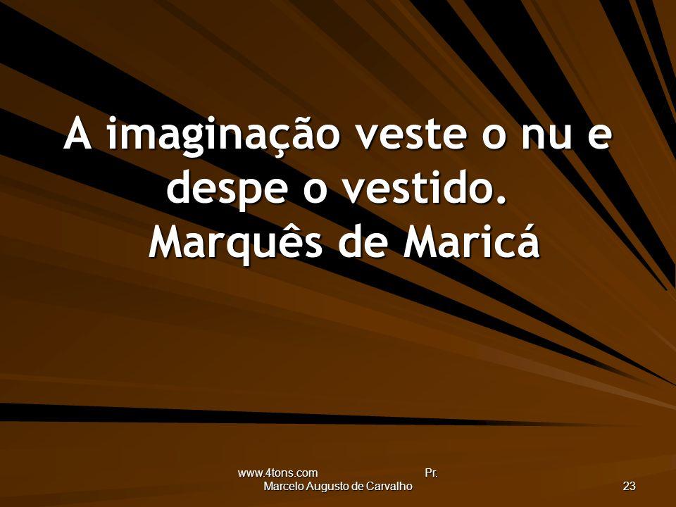www.4tons.com Pr. Marcelo Augusto de Carvalho 23 A imaginação veste o nu e despe o vestido. Marquês de Maricá