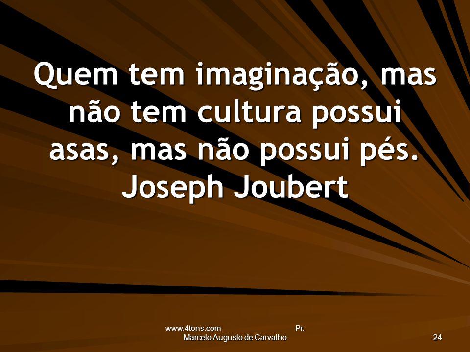 www.4tons.com Pr. Marcelo Augusto de Carvalho 24 Quem tem imaginação, mas não tem cultura possui asas, mas não possui pés. Joseph Joubert