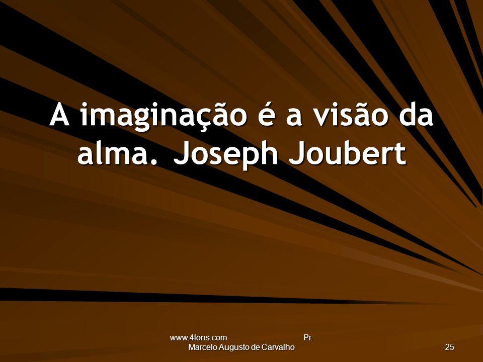 www.4tons.com Pr. Marcelo Augusto de Carvalho 25 A imaginação é a visão da alma.Joseph Joubert