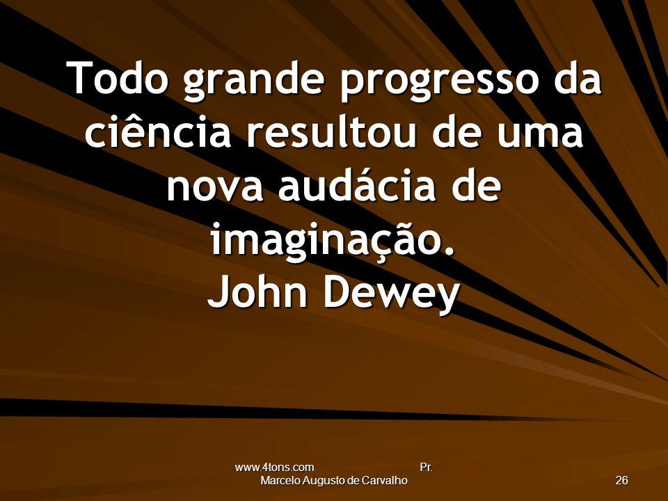 www.4tons.com Pr. Marcelo Augusto de Carvalho 26 Todo grande progresso da ciência resultou de uma nova audácia de imaginação. John Dewey