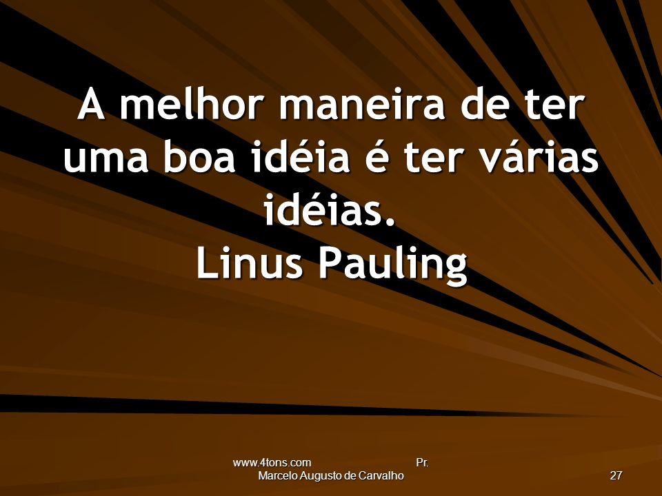 www.4tons.com Pr. Marcelo Augusto de Carvalho 27 A melhor maneira de ter uma boa idéia é ter várias idéias. Linus Pauling