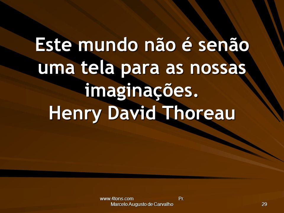 www.4tons.com Pr. Marcelo Augusto de Carvalho 29 Este mundo não é senão uma tela para as nossas imaginações. Henry David Thoreau