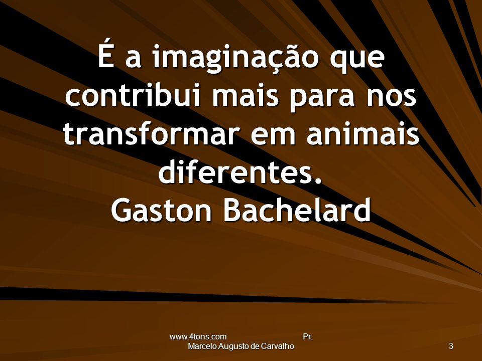 www.4tons.com Pr. Marcelo Augusto de Carvalho 3 É a imaginação que contribui mais para nos transformar em animais diferentes. Gaston Bachelard