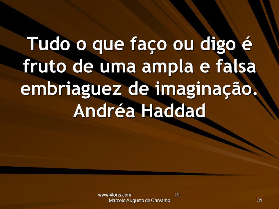 www.4tons.com Pr. Marcelo Augusto de Carvalho 31 Tudo o que faço ou digo é fruto de uma ampla e falsa embriaguez de imaginação. Andréa Haddad