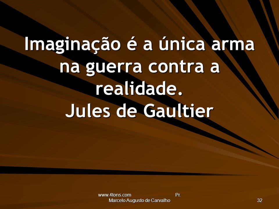 www.4tons.com Pr. Marcelo Augusto de Carvalho 32 Imaginação é a única arma na guerra contra a realidade. Jules de Gaultier