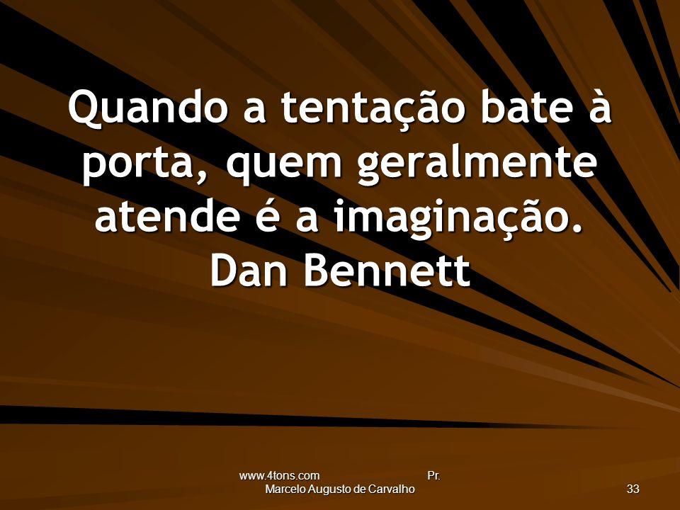 www.4tons.com Pr. Marcelo Augusto de Carvalho 33 Quando a tentação bate à porta, quem geralmente atende é a imaginação. Dan Bennett