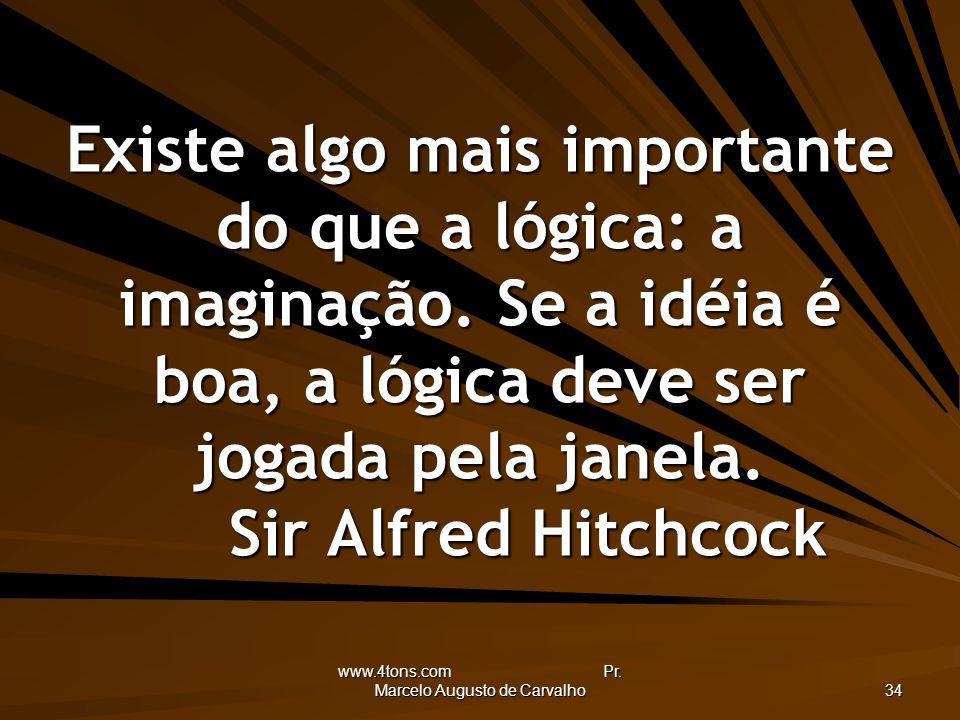 www.4tons.com Pr. Marcelo Augusto de Carvalho 34 Existe algo mais importante do que a lógica: a imaginação. Se a idéia é boa, a lógica deve ser jogada
