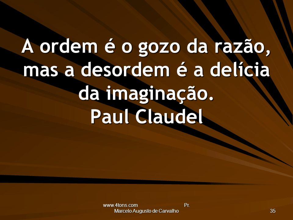 www.4tons.com Pr. Marcelo Augusto de Carvalho 35 A ordem é o gozo da razão, mas a desordem é a delícia da imaginação. Paul Claudel