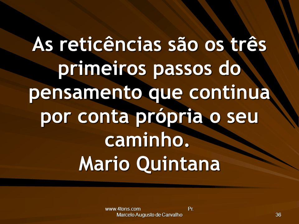 www.4tons.com Pr. Marcelo Augusto de Carvalho 36 As reticências são os três primeiros passos do pensamento que continua por conta própria o seu caminh