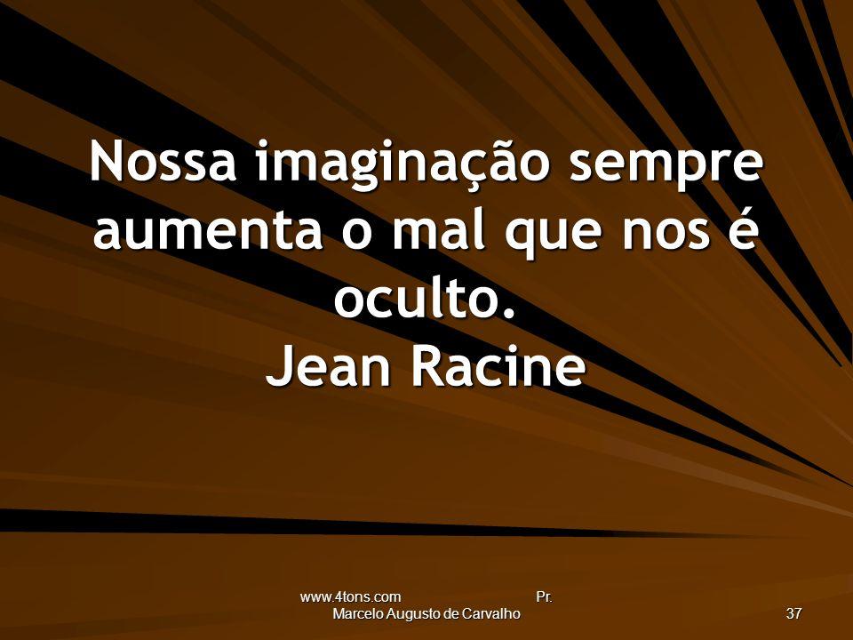 www.4tons.com Pr. Marcelo Augusto de Carvalho 37 Nossa imaginação sempre aumenta o mal que nos é oculto. Jean Racine