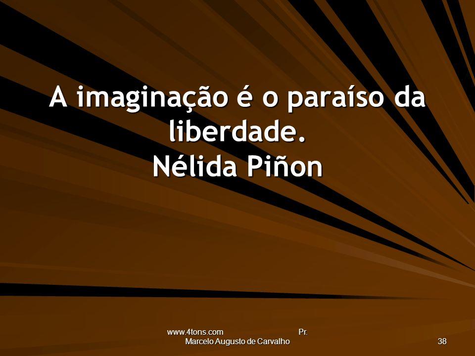 www.4tons.com Pr. Marcelo Augusto de Carvalho 38 A imaginação é o paraíso da liberdade. Nélida Piñon