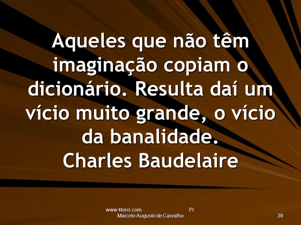 www.4tons.com Pr. Marcelo Augusto de Carvalho 39 Aqueles que não têm imaginação copiam o dicionário. Resulta daí um vício muito grande, o vício da ban
