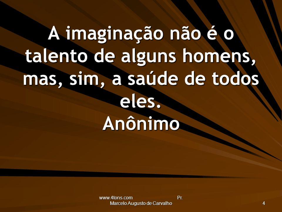 www.4tons.com Pr. Marcelo Augusto de Carvalho 4 A imaginação não é o talento de alguns homens, mas, sim, a saúde de todos eles. Anônimo