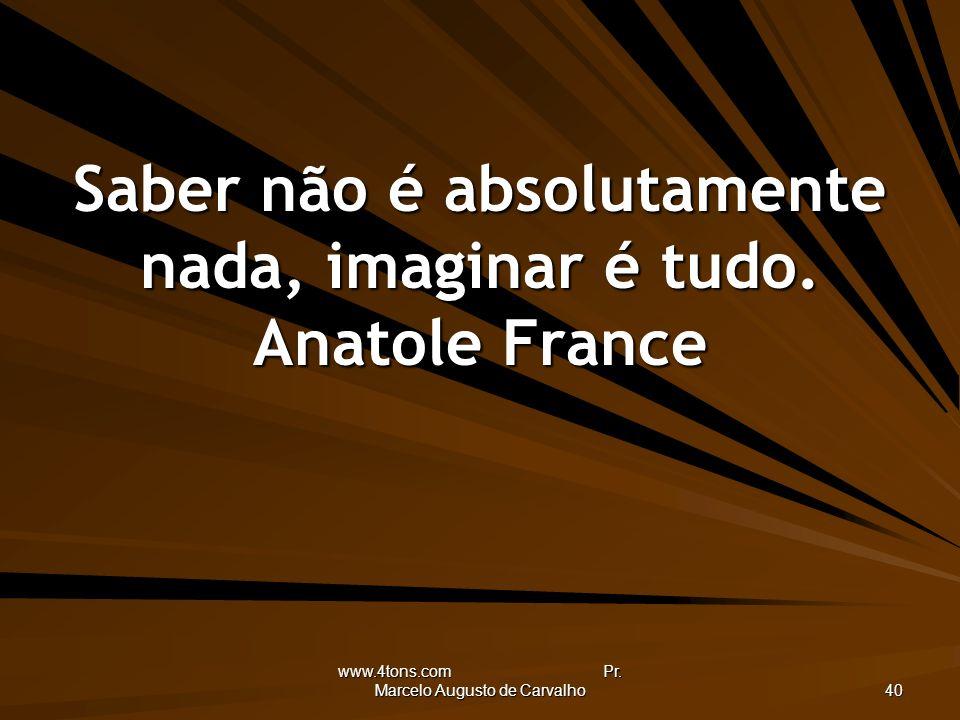 www.4tons.com Pr. Marcelo Augusto de Carvalho 40 Saber não é absolutamente nada, imaginar é tudo. Anatole France