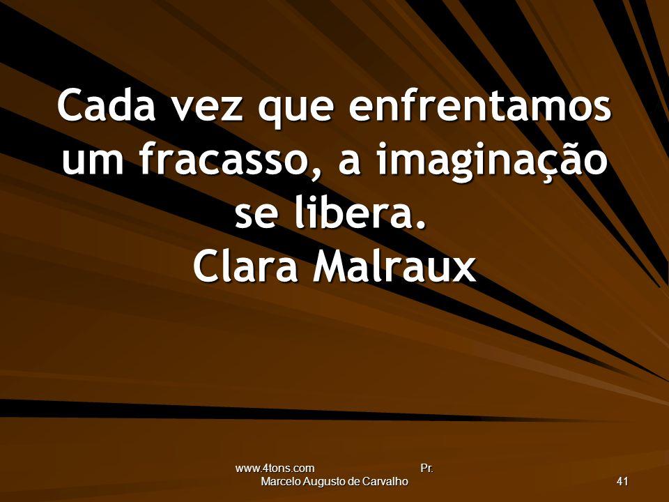www.4tons.com Pr. Marcelo Augusto de Carvalho 41 Cada vez que enfrentamos um fracasso, a imaginação se libera. Clara Malraux