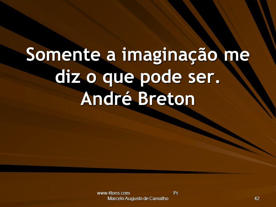 www.4tons.com Pr. Marcelo Augusto de Carvalho 42 Somente a imaginação me diz o que pode ser. André Breton