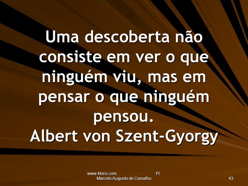 www.4tons.com Pr. Marcelo Augusto de Carvalho 43 Uma descoberta não consiste em ver o que ninguém viu, mas em pensar o que ninguém pensou. Albert von