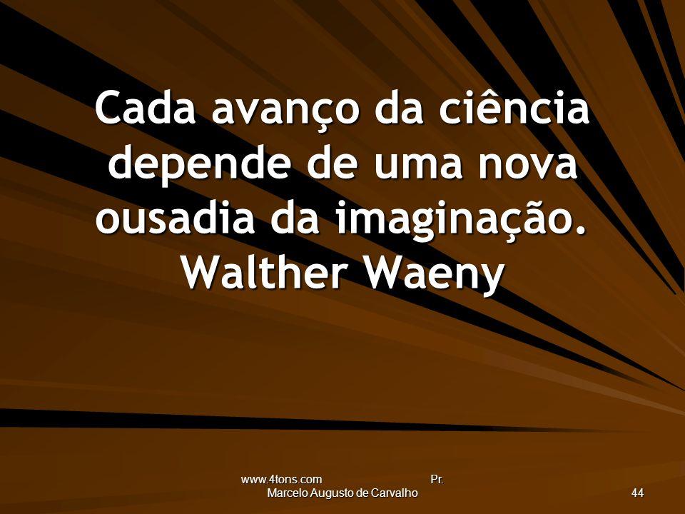 www.4tons.com Pr. Marcelo Augusto de Carvalho 44 Cada avanço da ciência depende de uma nova ousadia da imaginação. Walther Waeny