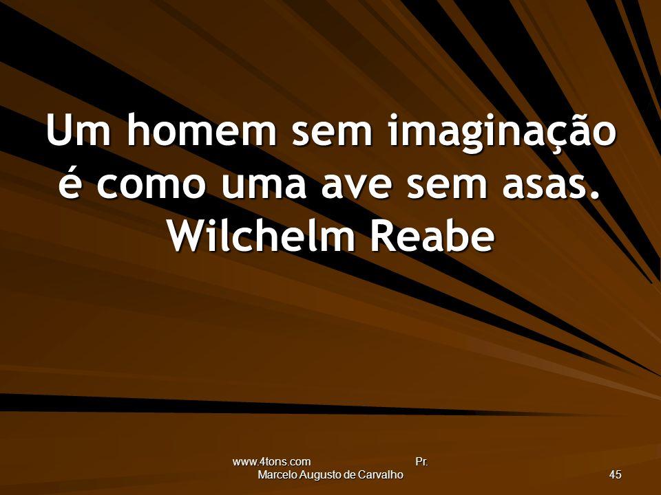 www.4tons.com Pr. Marcelo Augusto de Carvalho 45 Um homem sem imaginação é como uma ave sem asas. Wilchelm Reabe