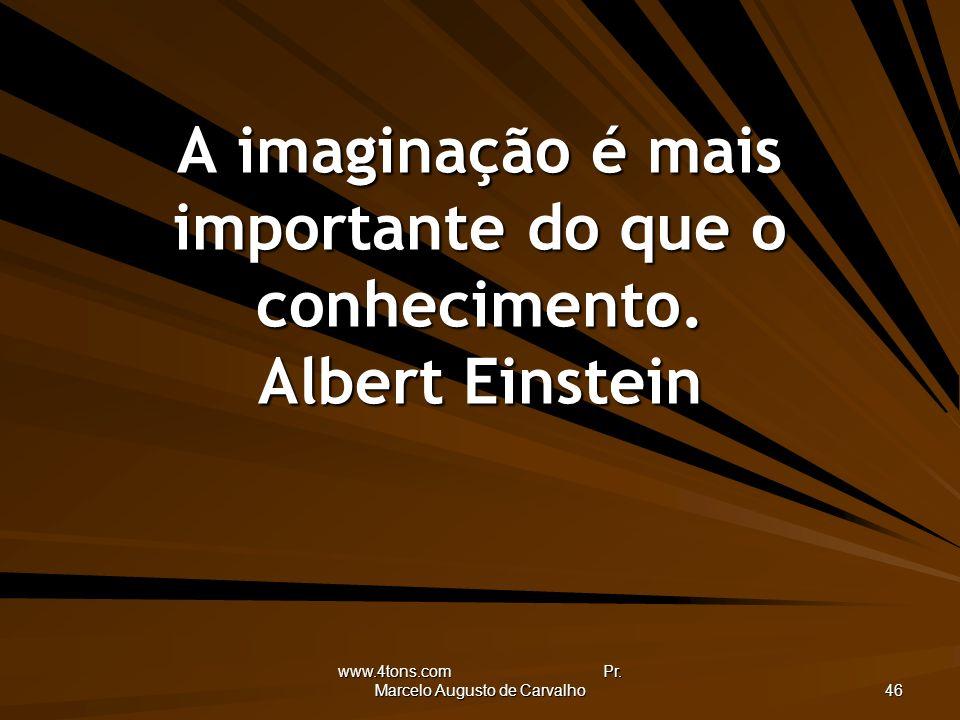 www.4tons.com Pr. Marcelo Augusto de Carvalho 46 A imaginação é mais importante do que o conhecimento. Albert Einstein