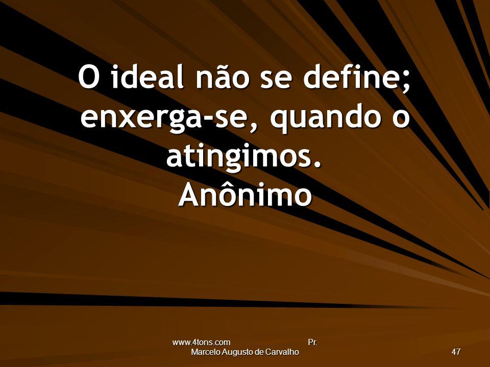 www.4tons.com Pr. Marcelo Augusto de Carvalho 47 O ideal não se define; enxerga-se, quando o atingimos. Anônimo