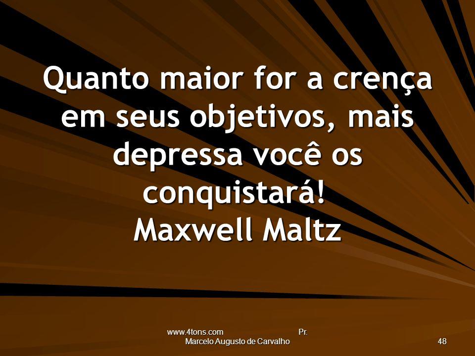 www.4tons.com Pr. Marcelo Augusto de Carvalho 48 Quanto maior for a crença em seus objetivos, mais depressa você os conquistará! Maxwell Maltz