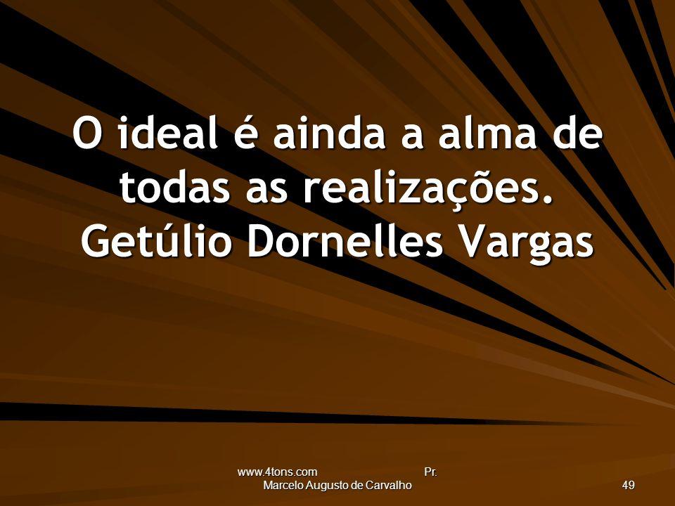 www.4tons.com Pr. Marcelo Augusto de Carvalho 49 O ideal é ainda a alma de todas as realizações. Getúlio Dornelles Vargas