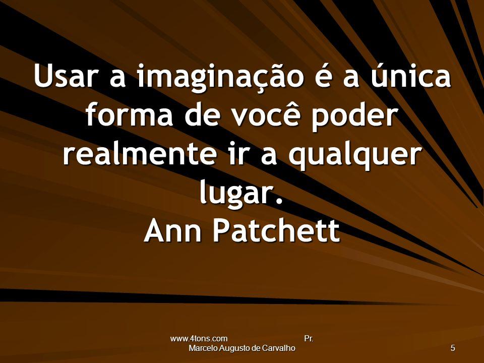 www.4tons.com Pr. Marcelo Augusto de Carvalho 5 Usar a imaginação é a única forma de você poder realmente ir a qualquer lugar. Ann Patchett