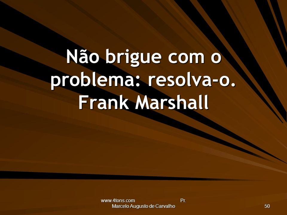 www.4tons.com Pr. Marcelo Augusto de Carvalho 50 Não brigue com o problema: resolva-o. Frank Marshall