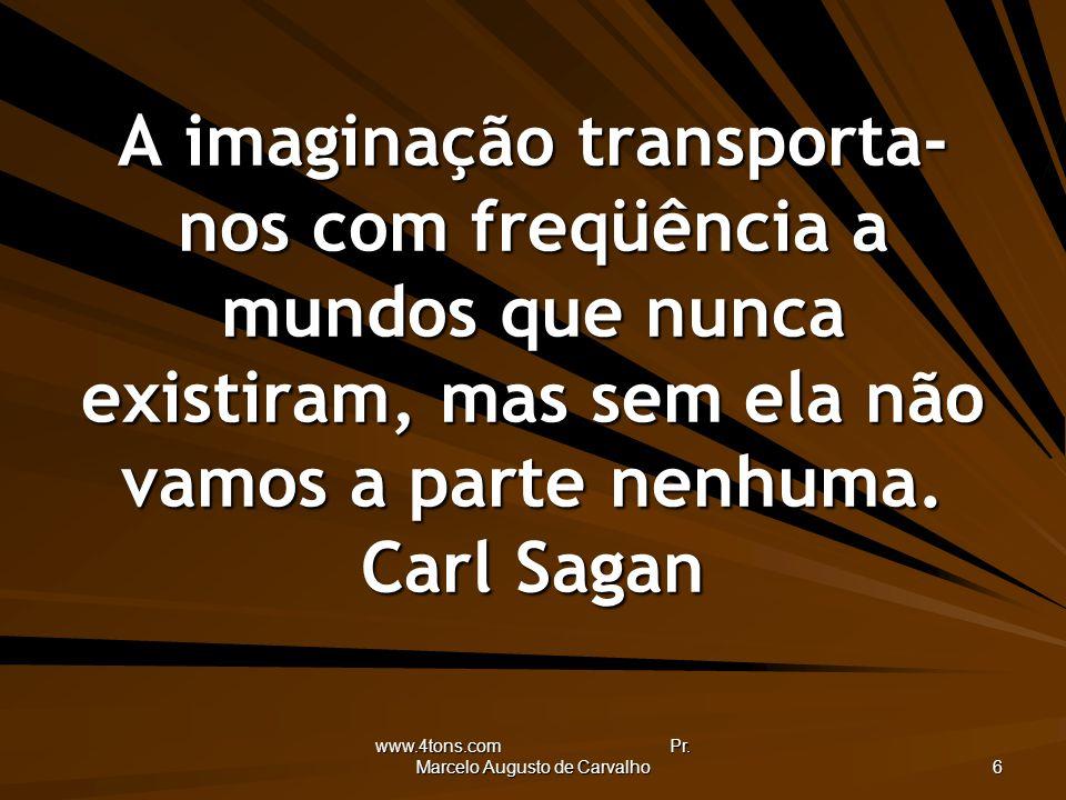 www.4tons.com Pr. Marcelo Augusto de Carvalho 6 A imaginação transporta- nos com freqüência a mundos que nunca existiram, mas sem ela não vamos a part