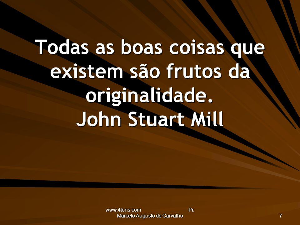 www.4tons.com Pr. Marcelo Augusto de Carvalho 7 Todas as boas coisas que existem são frutos da originalidade. John Stuart Mill