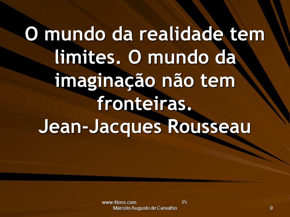 www.4tons.com Pr. Marcelo Augusto de Carvalho 9 O mundo da realidade tem limites. O mundo da imaginação não tem fronteiras. Jean-Jacques Rousseau