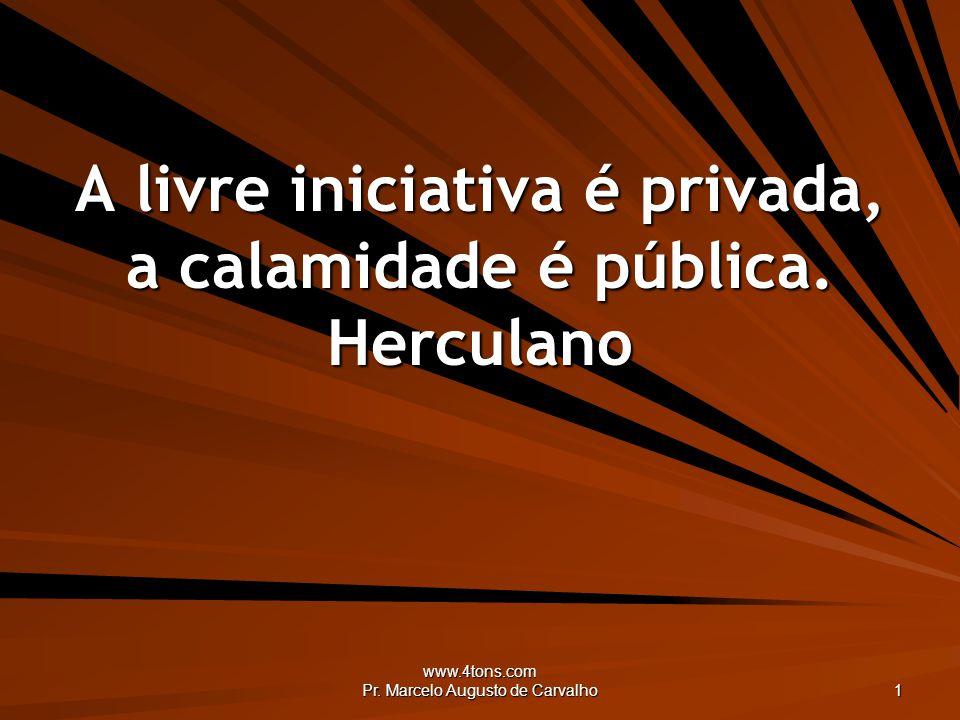 www.4tons.com Pr. Marcelo Augusto de Carvalho 1 A livre iniciativa é privada, a calamidade é pública. Herculano