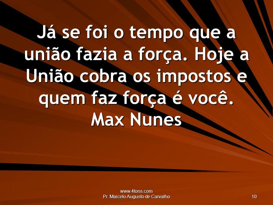 www.4tons.com Pr. Marcelo Augusto de Carvalho 10 Já se foi o tempo que a união fazia a força. Hoje a União cobra os impostos e quem faz força é você.