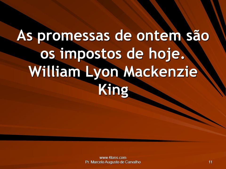 www.4tons.com Pr. Marcelo Augusto de Carvalho 11 As promessas de ontem são os impostos de hoje. William Lyon Mackenzie King