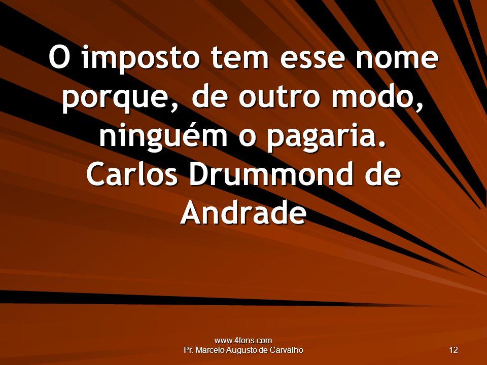 www.4tons.com Pr. Marcelo Augusto de Carvalho 12 O imposto tem esse nome porque, de outro modo, ninguém o pagaria. Carlos Drummond de Andrade
