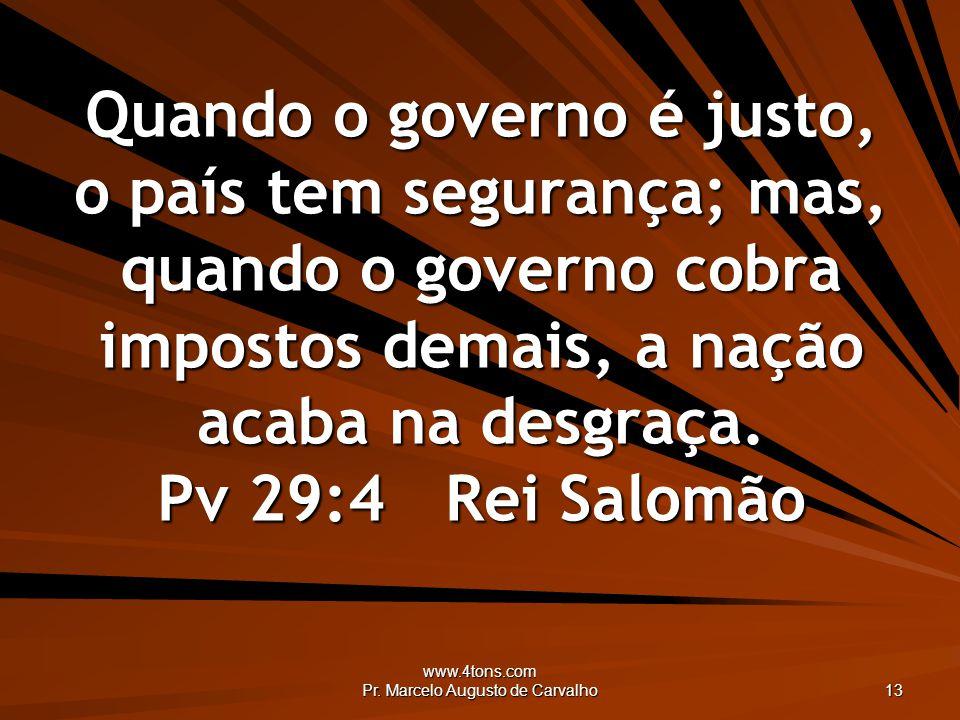 www.4tons.com Pr. Marcelo Augusto de Carvalho 13 Quando o governo é justo, o país tem segurança; mas, quando o governo cobra impostos demais, a nação