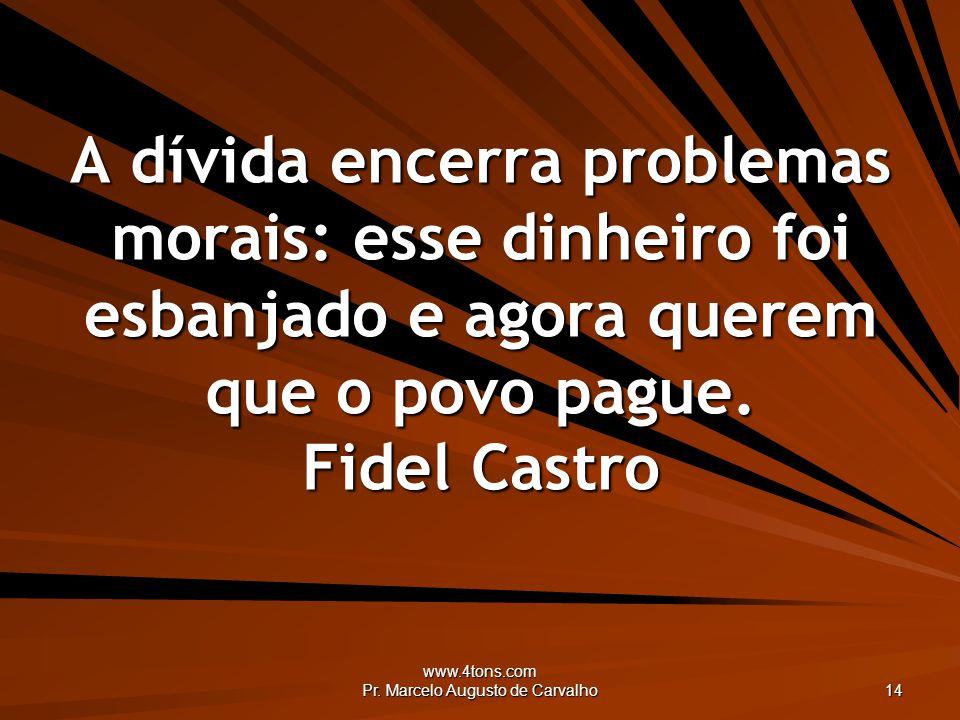 www.4tons.com Pr. Marcelo Augusto de Carvalho 14 A dívida encerra problemas morais: esse dinheiro foi esbanjado e agora querem que o povo pague. Fidel
